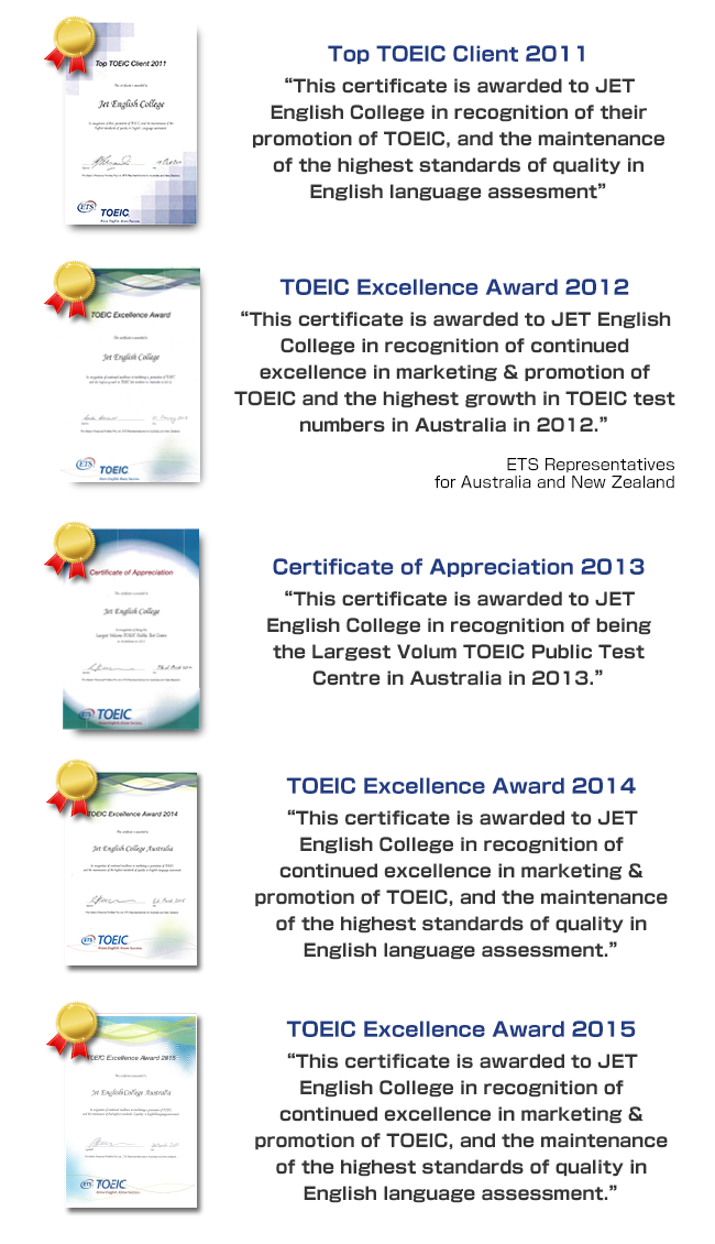 Top TOEIC Client 2011 This certificate is awarded to JET English College in recognition of their promotion of TOEIC, and the maintenance of the highest standards of quality in English Language assessment. TOEIC Excellence Award 2012 This certificate is awarded to JET English College in recognition of continued excellence in marketing & promotion of TOEIC and the highest growth in TOEIC test numbers in Australia in 2011, 2012 and 2013.